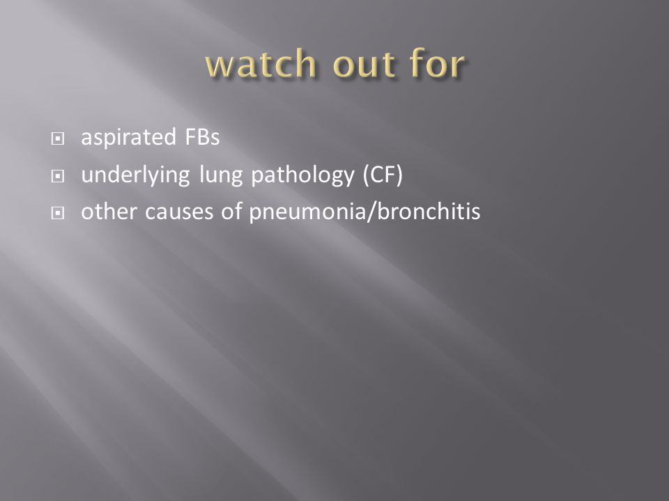 watch out for aspirated FBs underlying lung pathology (CF)