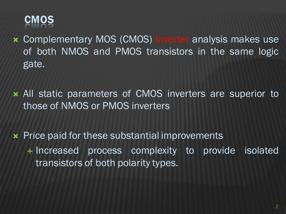 CMOS Complementary MOS (CMOS) Inverter analysis makes use of both NMOS and PMOS transistors in the same logic gate.