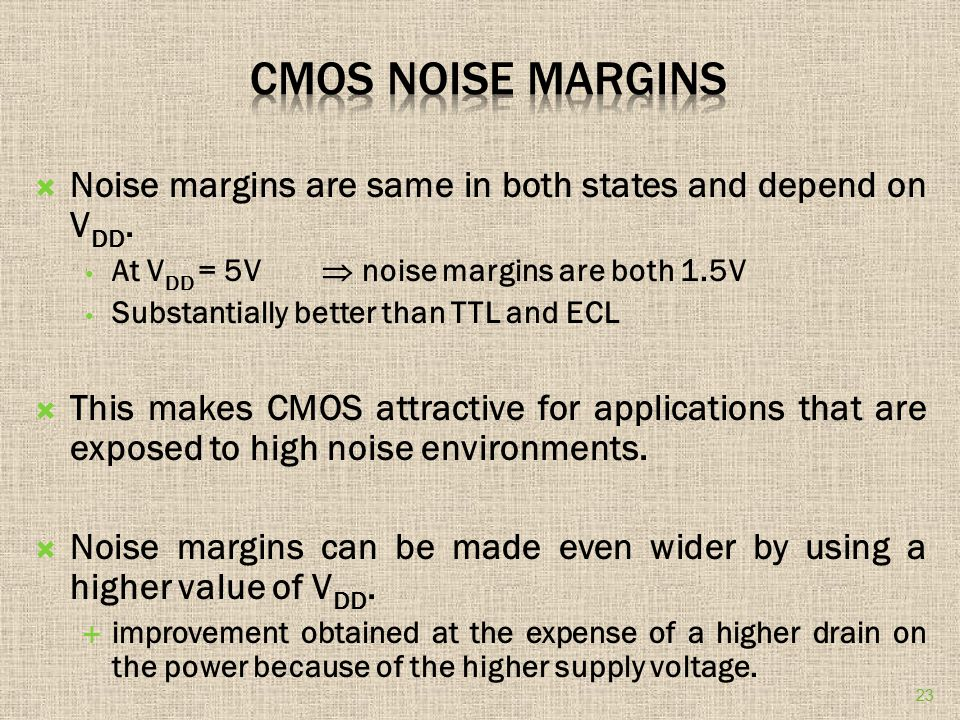 CMOS Noise Margins Noise margins are same in both states and depend on VDD. At VDD = 5V  noise margins are both 1.5V.