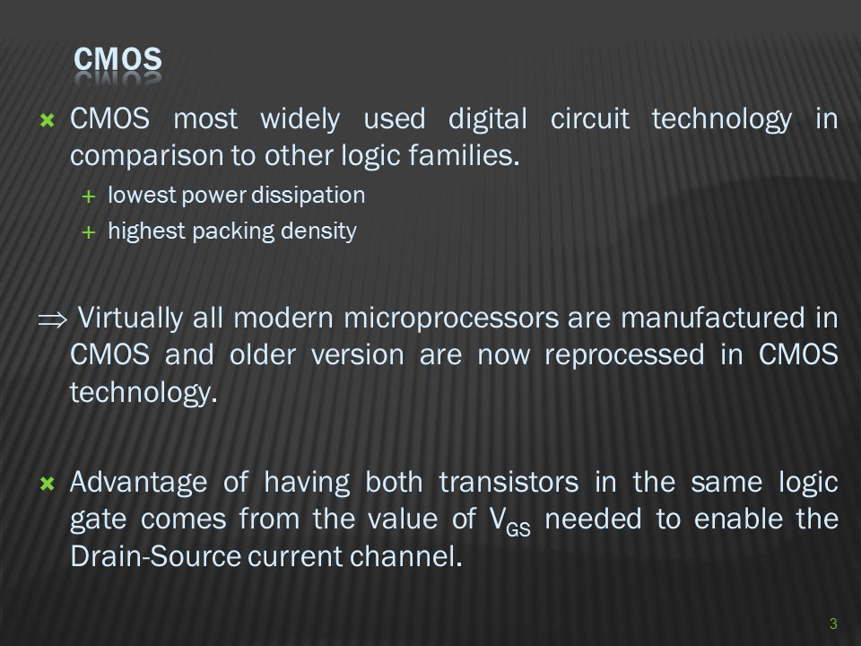 CMOS CMOS most widely used digital circuit technology in comparison to other logic families. lowest power dissipation.