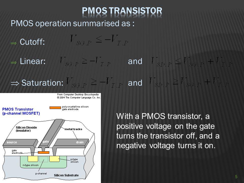 PMOS Transistor PMOS operation summarised as : Cutoff: Linear: and