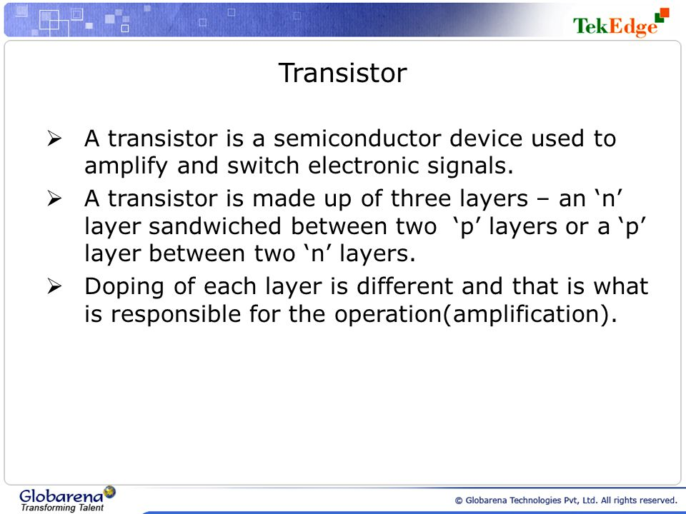 Transistor A transistor is a semiconductor device used to amplify and switch electronic signals.