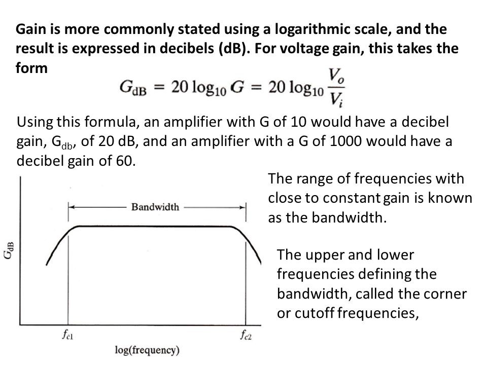 Gain is more commonly stated using a logarithmic scale, and the result is expressed in decibels (dB). For voltage gain, this takes the form