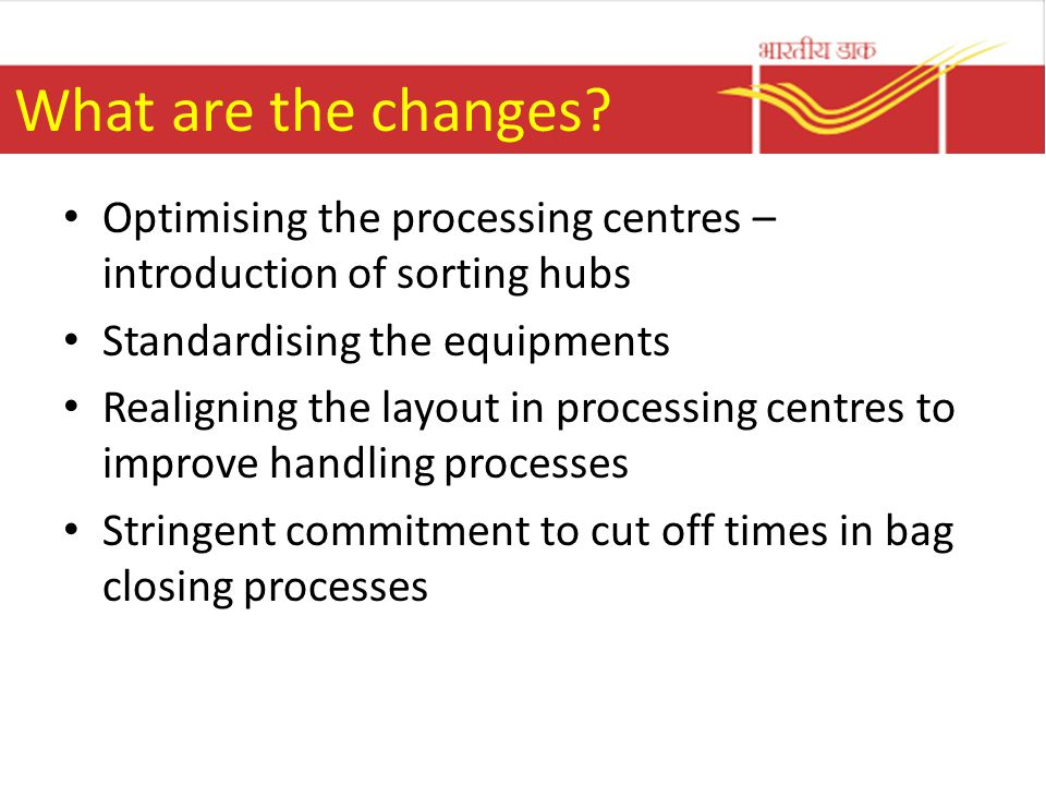 What are the changes Optimising the processing centres – introduction of sorting hubs. Standardising the equipments.