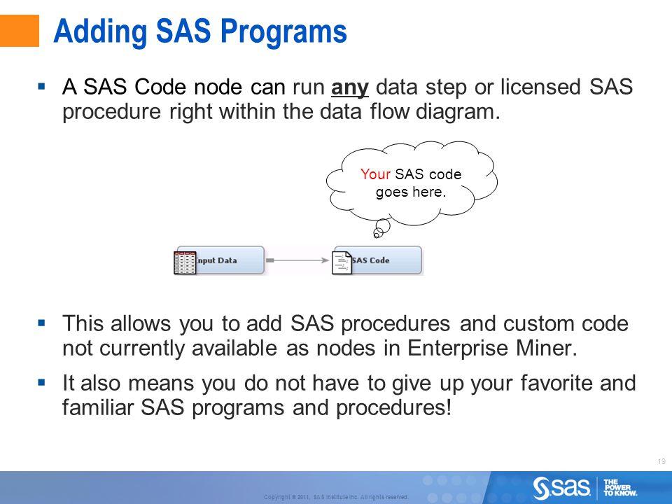 Adding SAS Programs A SAS Code node can run any data step or licensed SAS procedure right within the data flow diagram.
