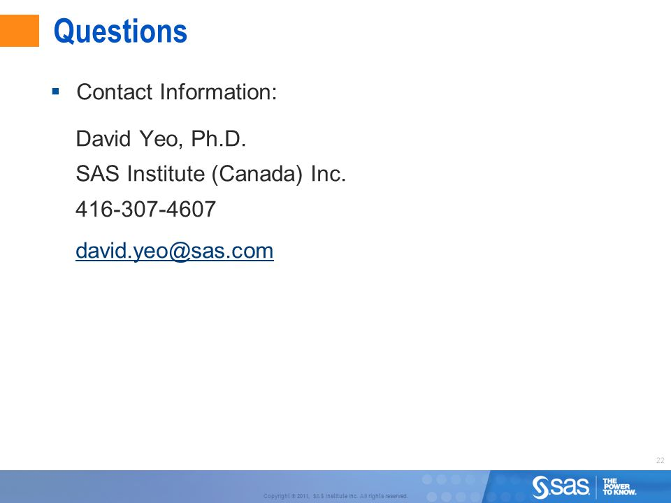Questions Contact Information: David Yeo, Ph.D. SAS Institute (Canada) Inc. 416-307-4607. david.yeo@sas.com.