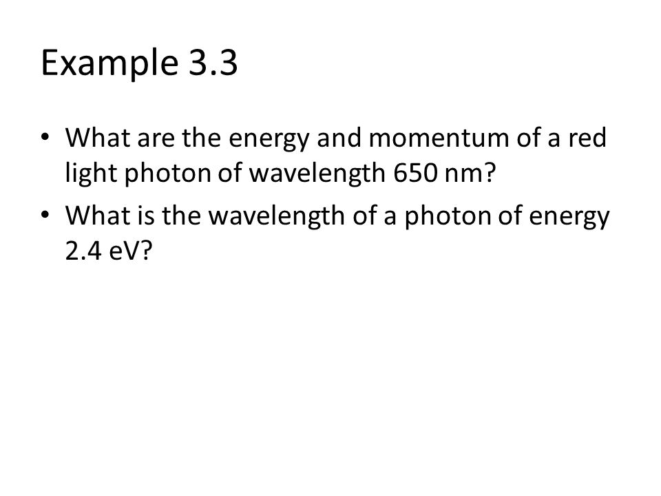 Example 3.3 What are the energy and momentum of a red light photon of wavelength 650 nm.