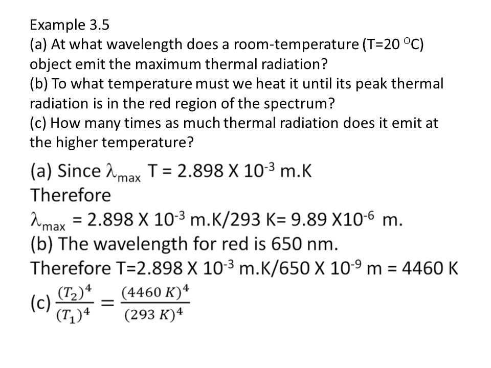 Example 3.5 (a) At what wavelength does a room-temperature (T=20 OC) object emit the maximum thermal radiation (b) To what temperature must we heat it until its peak thermal radiation is in the red region of the spectrum (c) How many times as much thermal radiation does it emit at the higher temperature