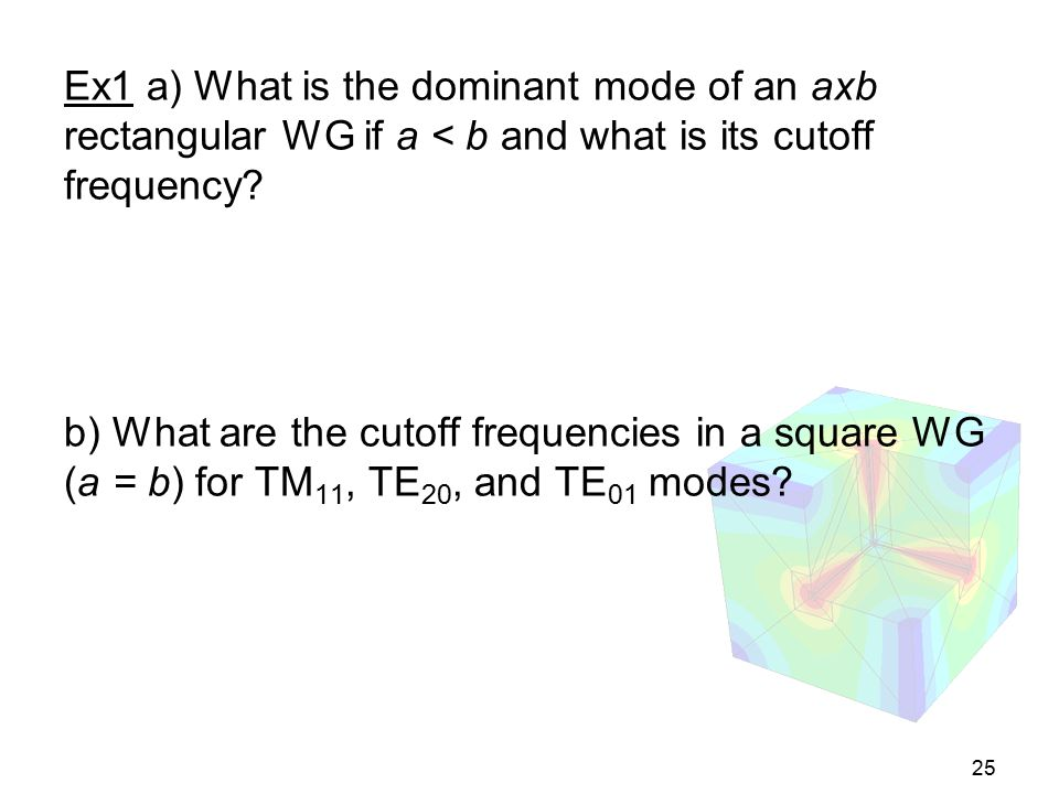 Ex1 a) What is the dominant mode of an axb rectangular WG if a < b and what is its cutoff frequency.