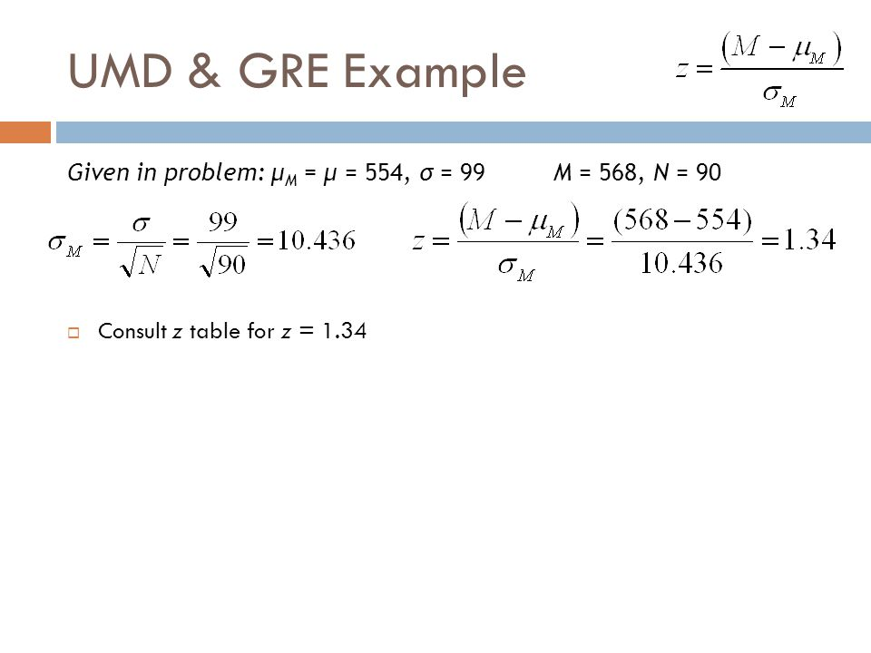 UMD & GRE Example Given in problem: μM = μ = 554, σ = 99 M = 568, N = 90.