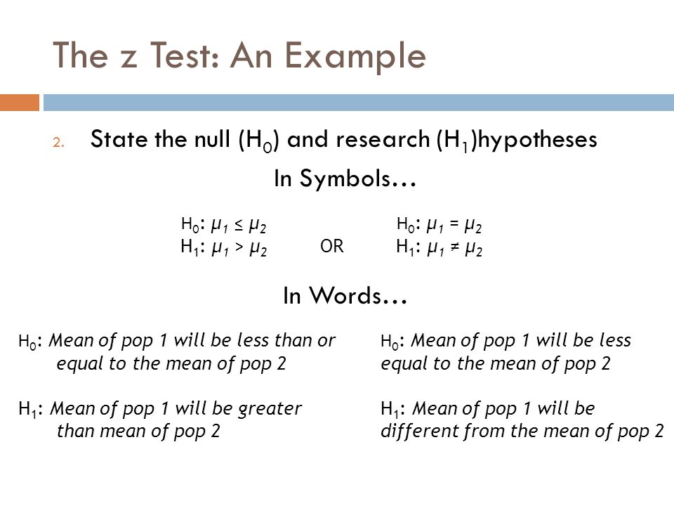 The z Test: An Example State the null (H0) and research (H1)hypotheses