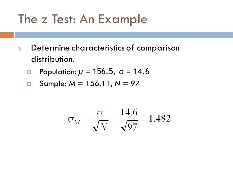 The z Test: An Example Determine characteristics of comparison distribution. Population: μ = 156.5, σ = 14.6.