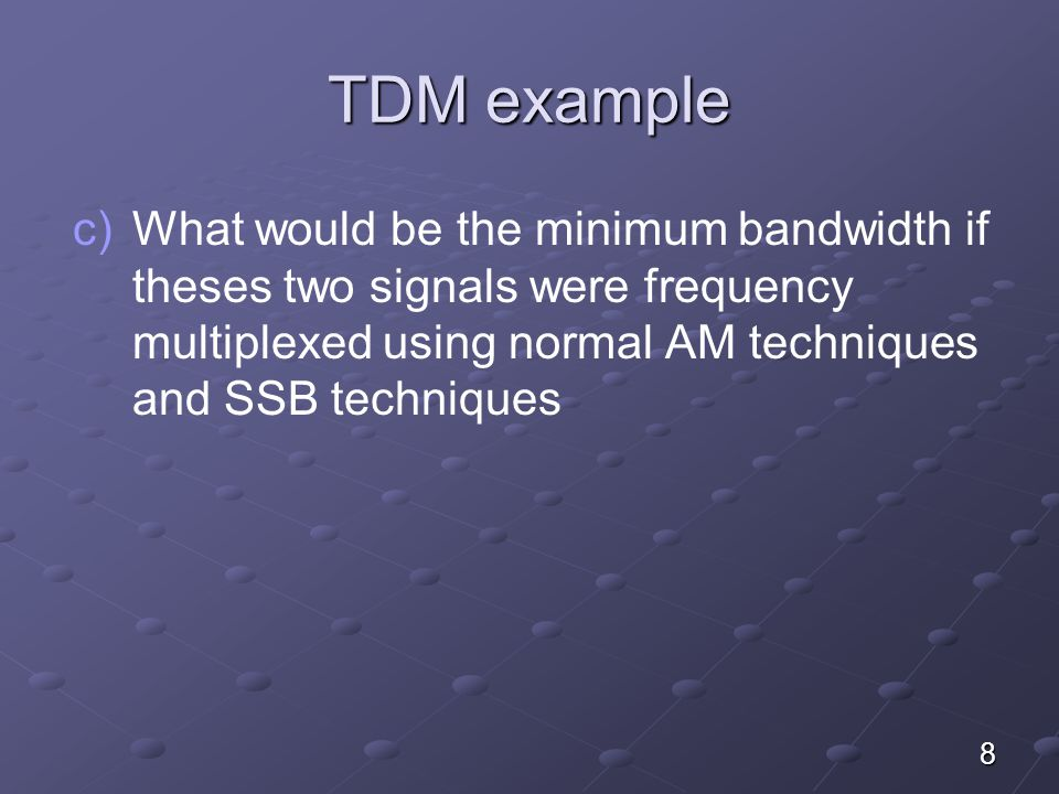 TDM example What would be the minimum bandwidth if theses two signals were frequency multiplexed using normal AM techniques and SSB techniques.
