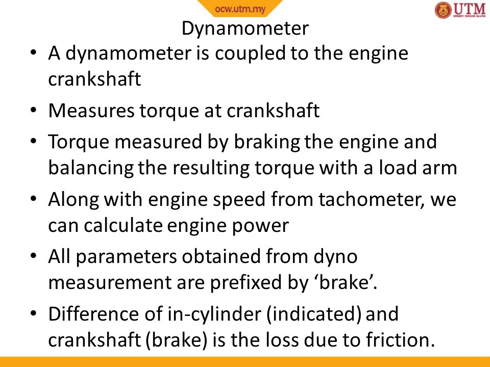 Dynamometer A dynamometer is coupled to the engine crankshaft. Measures torque at crankshaft.