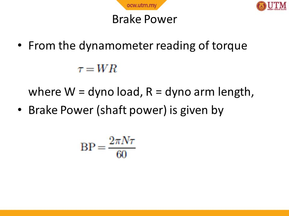 Brake Power From the dynamometer reading of torque where W = dyno load, R = dyno arm length, Brake Power (shaft power) is given by.