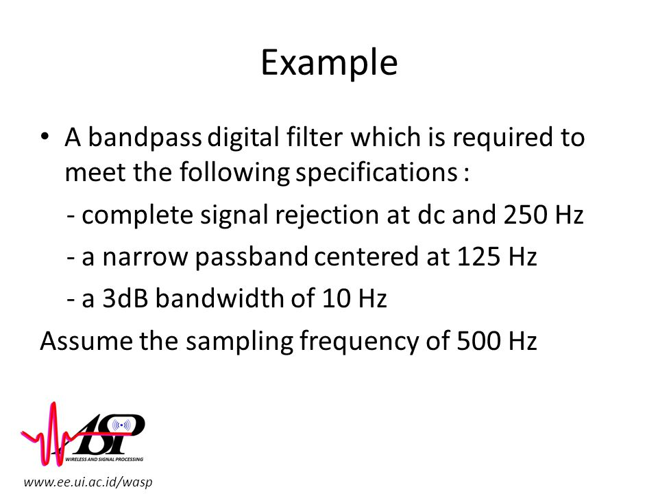 Example A bandpass digital filter which is required to meet the following specifications : - complete signal rejection at dc and 250 Hz.