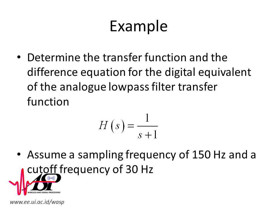 Example Determine the transfer function and the difference equation for the digital equivalent of the analogue lowpass filter transfer function.