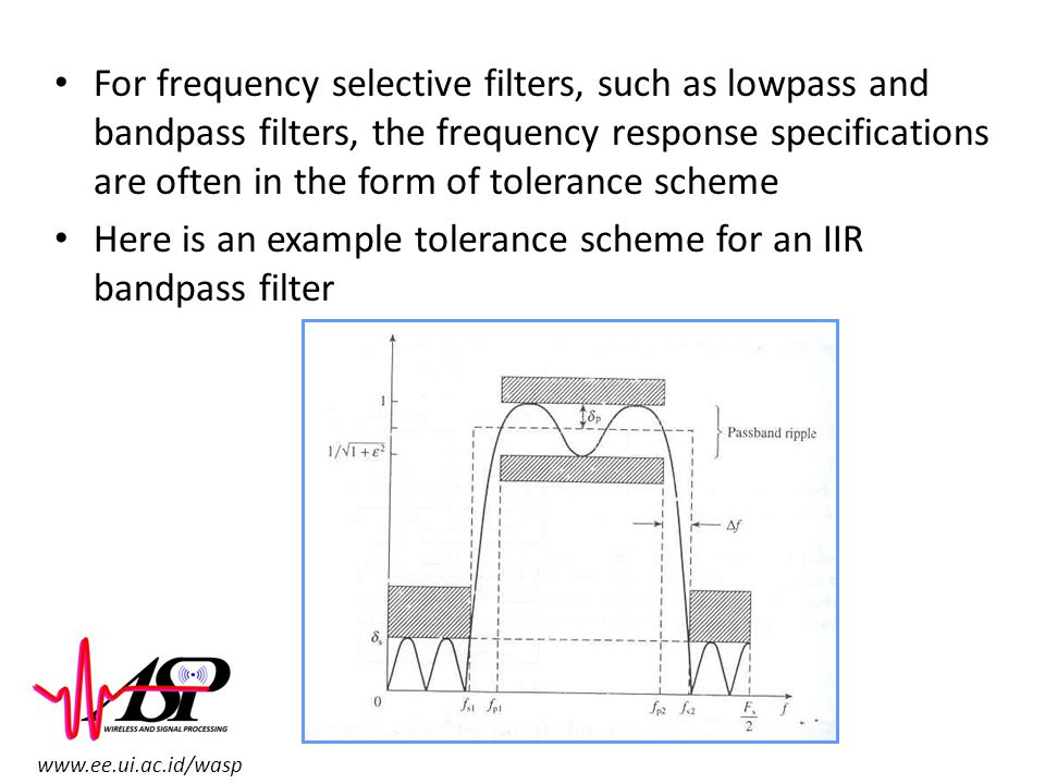For frequency selective filters, such as lowpass and bandpass filters, the frequency response specifications are often in the form of tolerance scheme