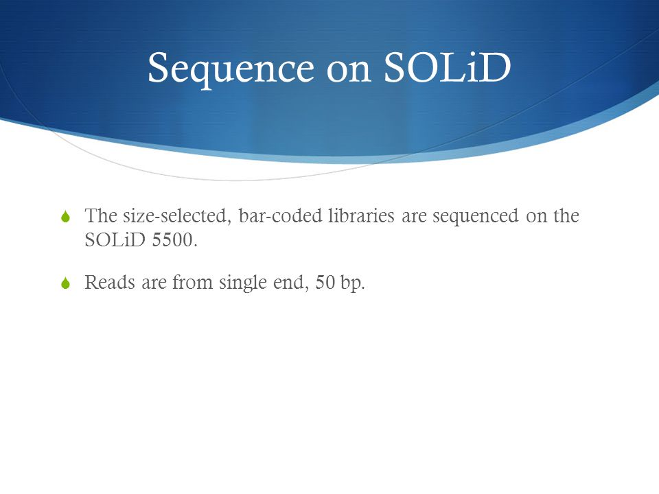 Sequence on SOLiD The size-selected, bar-coded libraries are sequenced on the SOLiD 5500.