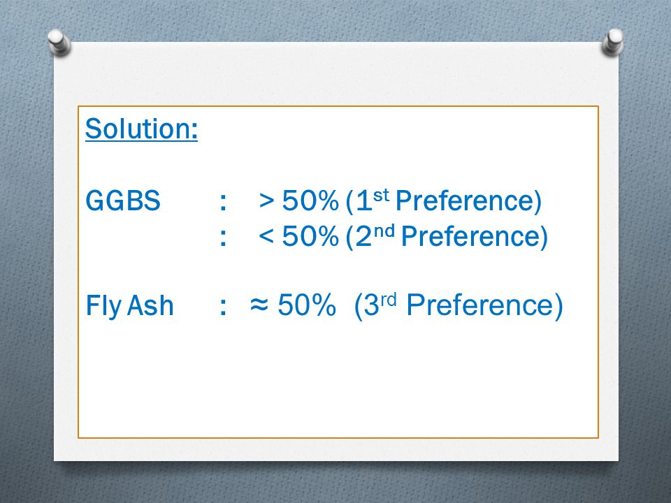 Solution: GGBS : > 50% (1st Preference) : < 50% (2nd Preference) Fly Ash : ≈ 50% (3rd Preference)