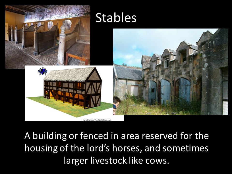 Stables A building or fenced in area reserved for the housing of the lord's horses, and sometimes larger livestock like cows.