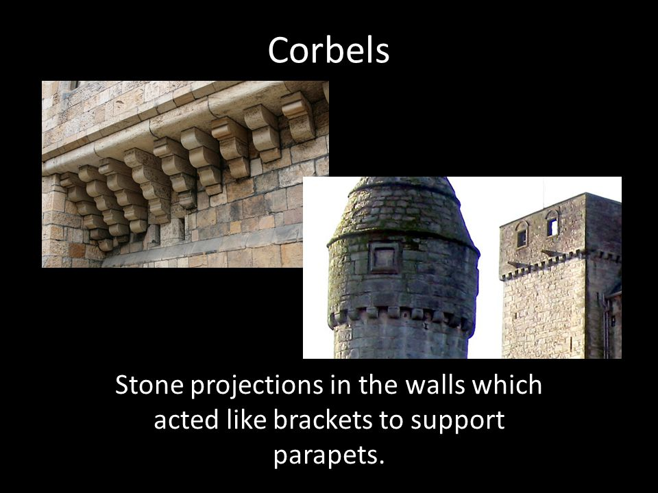Corbels Stone projections in the walls which acted like brackets to support parapets.