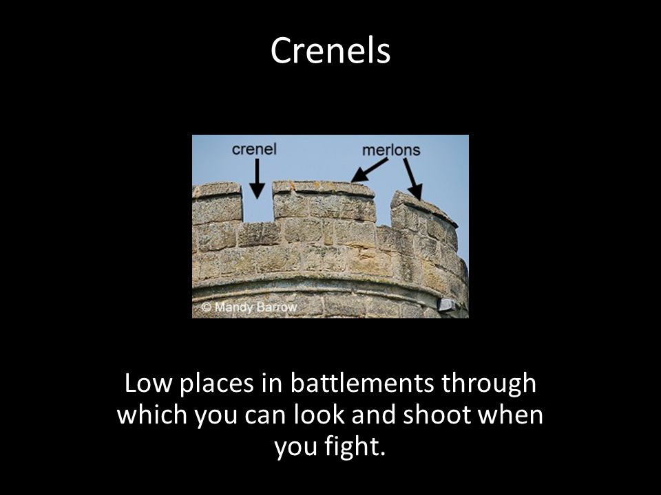 Crenels Low places in battlements through which you can look and shoot when you fight.