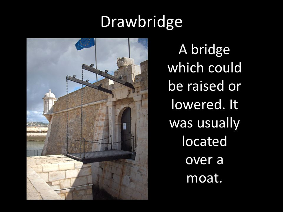 Drawbridge A bridge which could be raised or lowered. It was usually located over a moat.