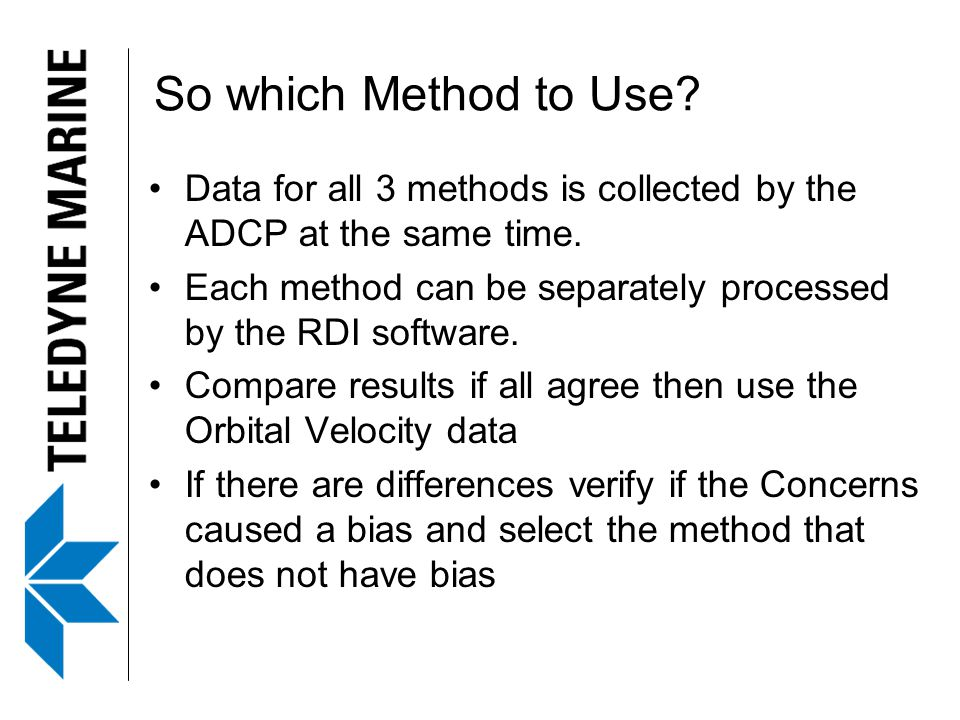 So which Method to Use Data for all 3 methods is collected by the ADCP at the same time.