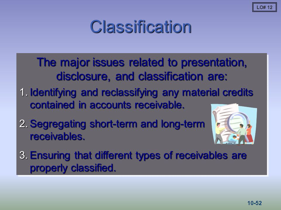 LO# 12 Classification. The major issues related to presentation, disclosure, and classification are: