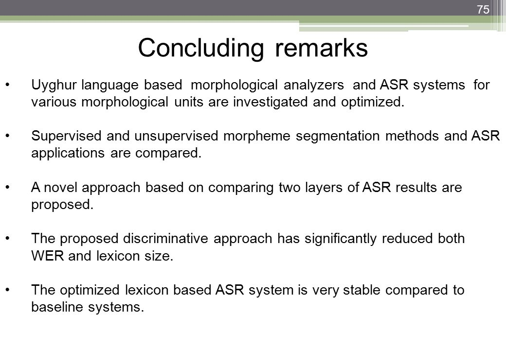 Concluding remarks Uyghur language based morphological analyzers and ASR systems for various morphological units are investigated and optimized.