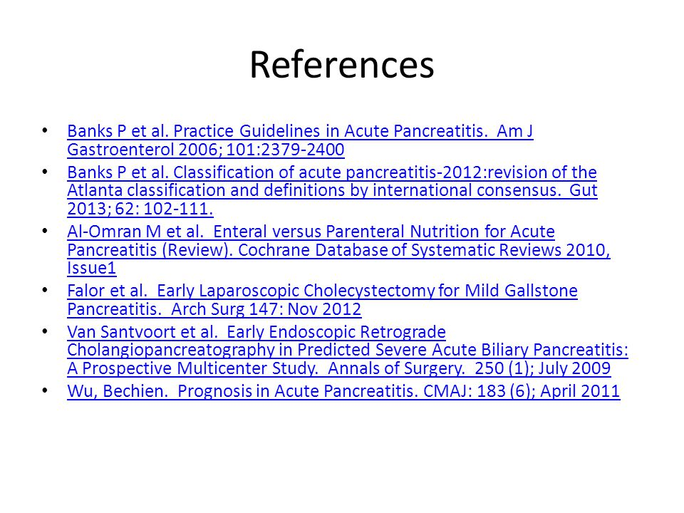 References Banks P et al. Practice Guidelines in Acute Pancreatitis. Am J Gastroenterol 2006; 101:2379-2400.