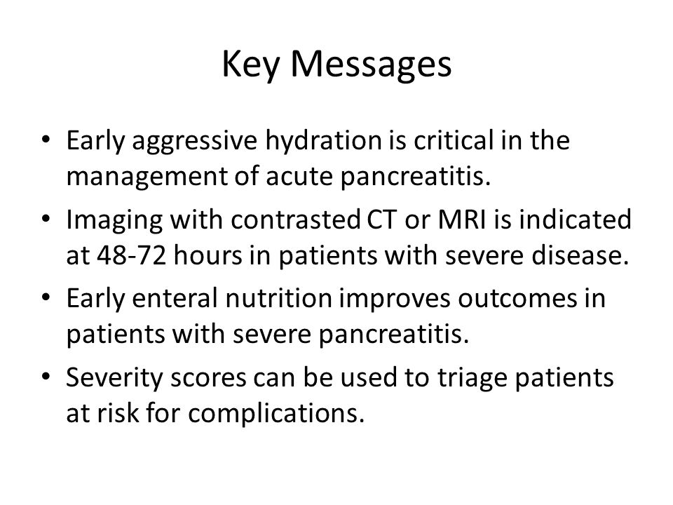 Key Messages Early aggressive hydration is critical in the management of acute pancreatitis.