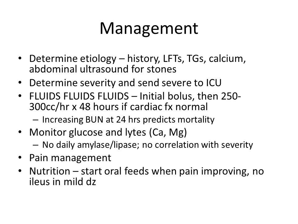 Management Determine etiology – history, LFTs, TGs, calcium, abdominal ultrasound for stones. Determine severity and send severe to ICU.