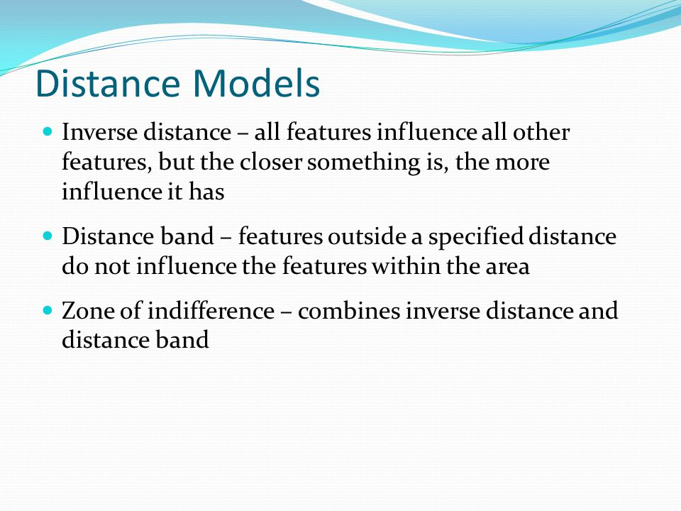 Distance Models Inverse distance – all features influence all other features, but the closer something is, the more influence it has.