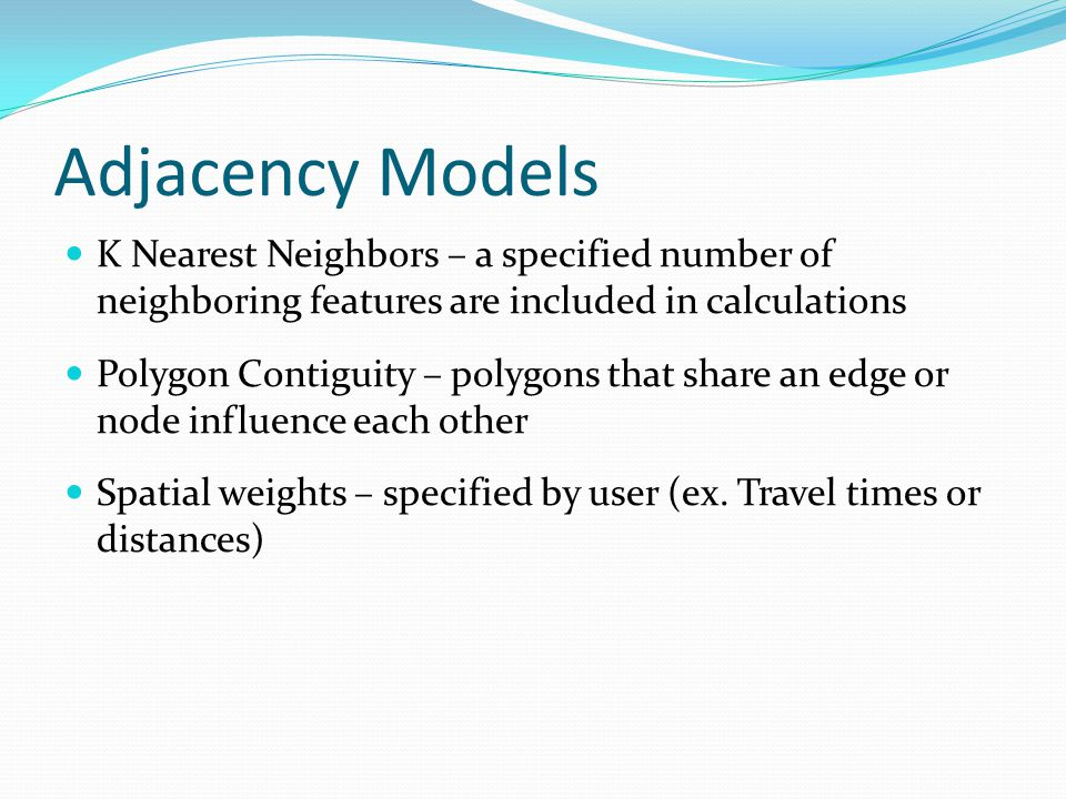 Adjacency Models K Nearest Neighbors – a specified number of neighboring features are included in calculations.