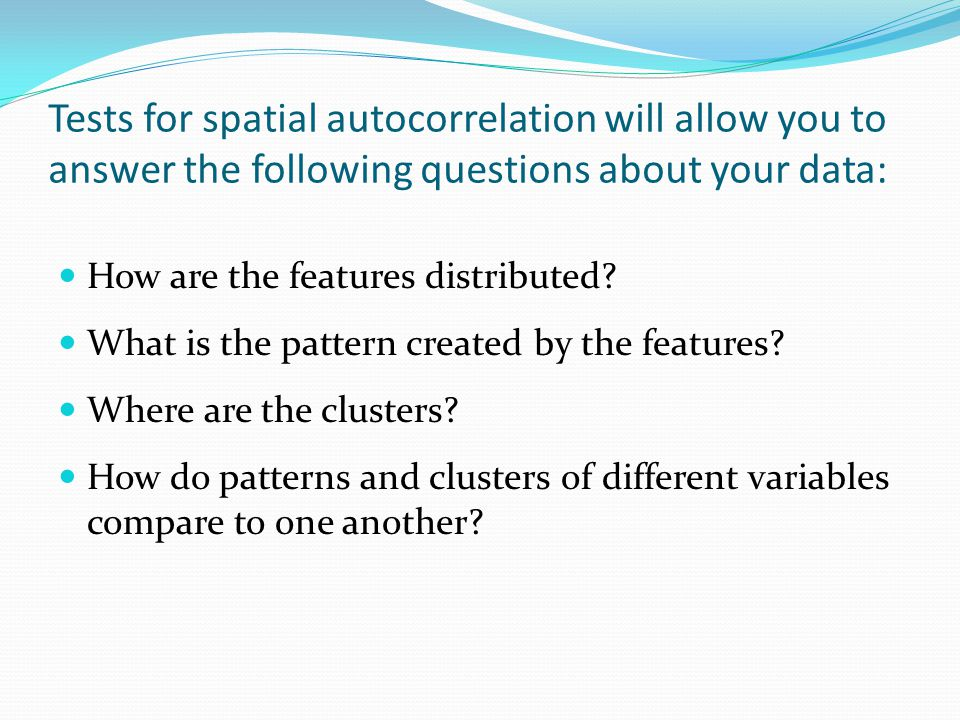 Tests for spatial autocorrelation will allow you to answer the following questions about your data: