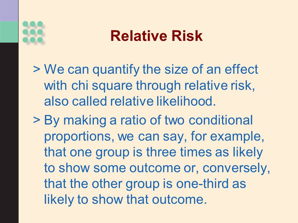 Relative Risk We can quantify the size of an effect with chi square through relative risk, also called relative likelihood.
