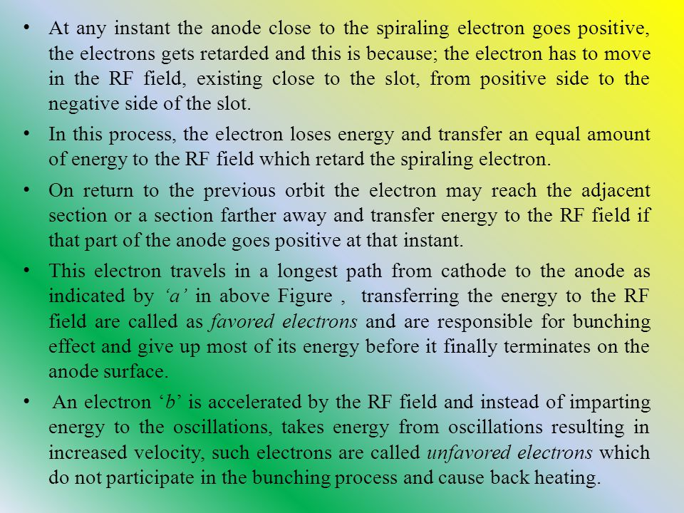 At any instant the anode close to the spiraling electron goes positive, the electrons gets retarded and this is because; the electron has to move in the RF field, existing close to the slot, from positive side to the negative side of the slot.