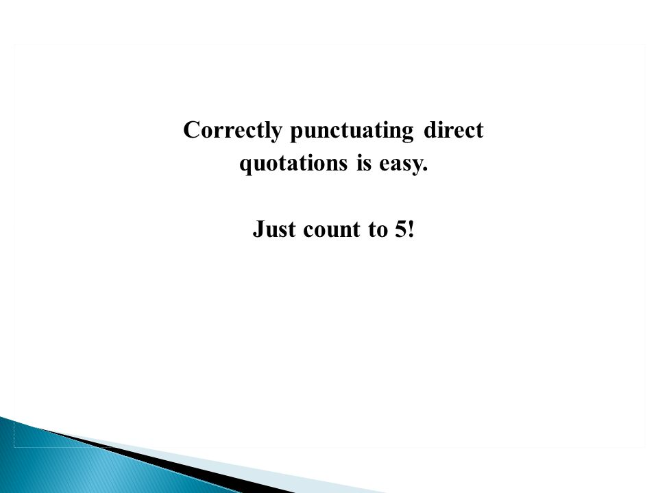 Correctly punctuating direct quotations is easy. Just count to 5!