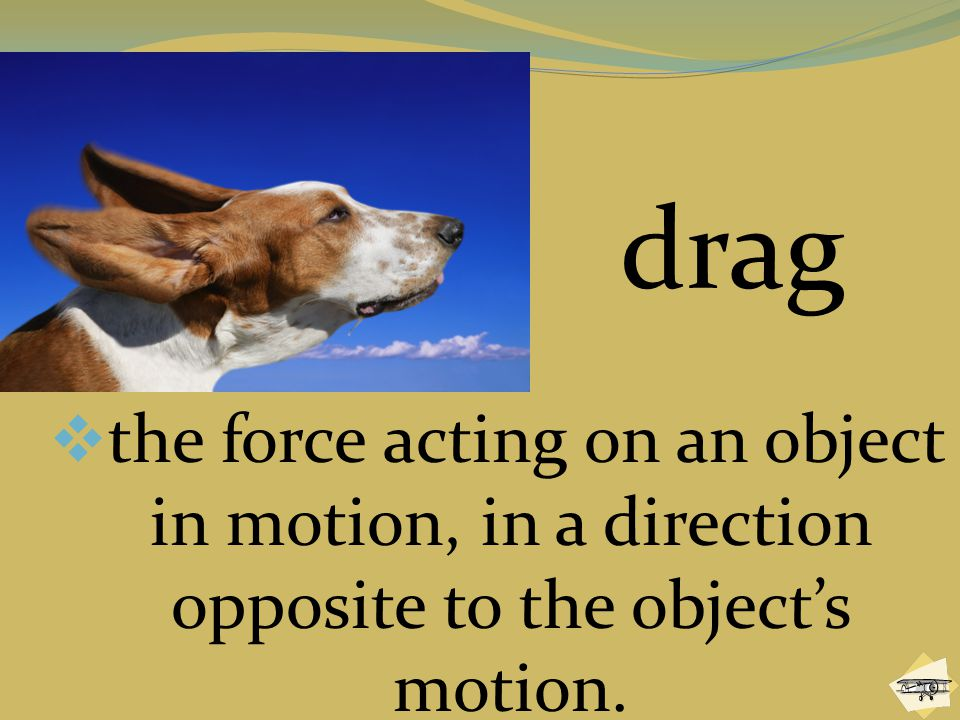 drag the force acting on an object in motion, in a direction opposite to the object's motion.