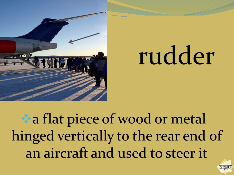 rudder a flat piece of wood or metal hinged vertically to the rear end of an aircraft and used to steer it.