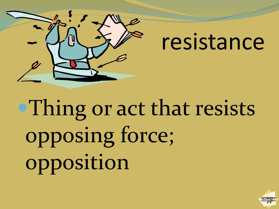 resistance Thing or act that resists opposing force; opposition
