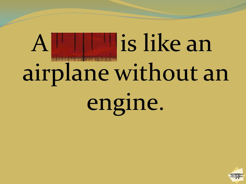 A glider is like an airplane without an engine.
