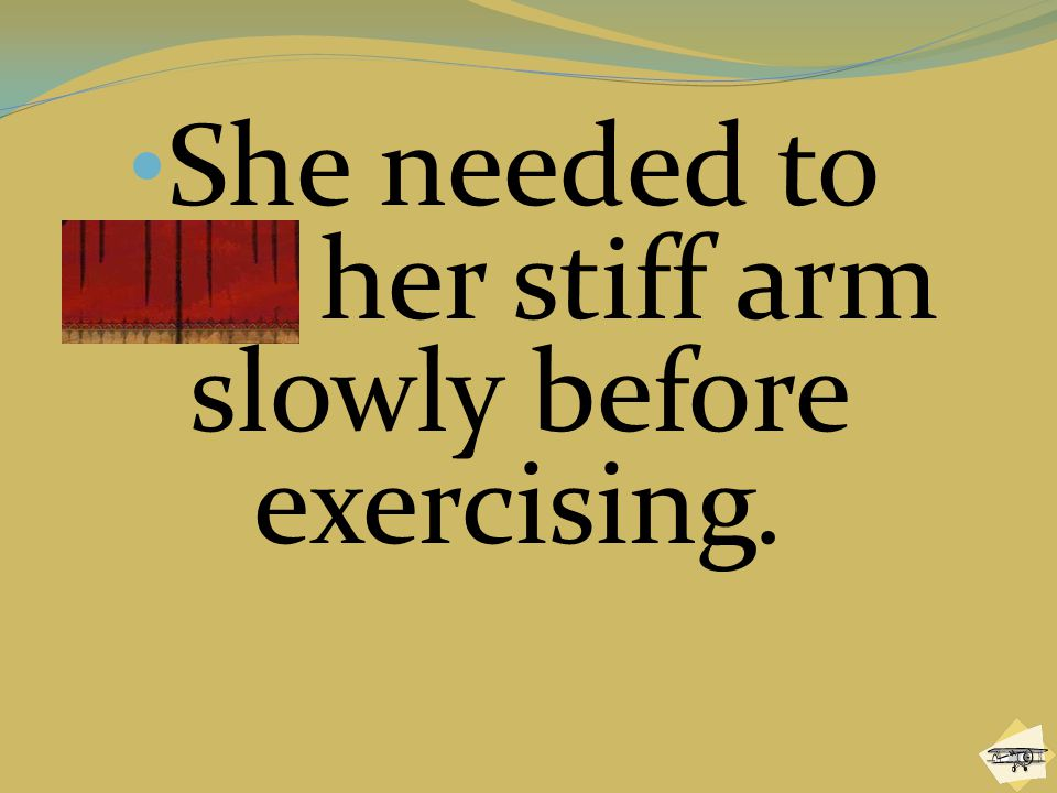 She needed to flex her stiff arm slowly before exercising.