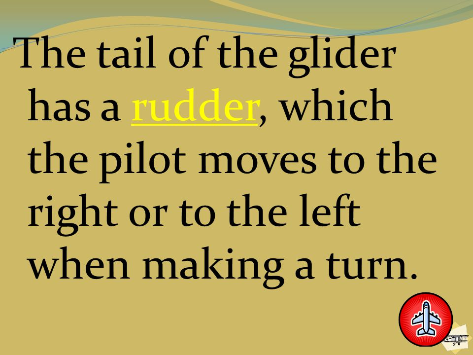 The tail of the glider has a rudder, which the pilot moves to the right or to the left when making a turn.