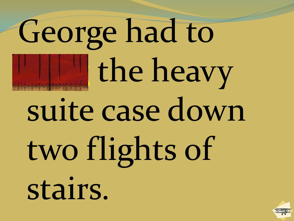 George had to drag the heavy suite case down two flights of stairs.
