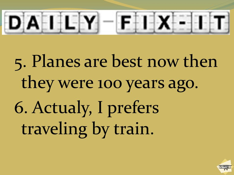 5. Planes are best now then they were 100 years ago. 6