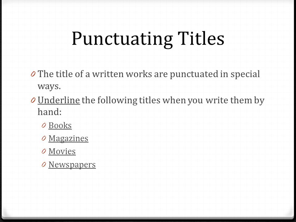 Punctuating Titles The title of a written works are punctuated in special ways. Underline the following titles when you write them by hand: