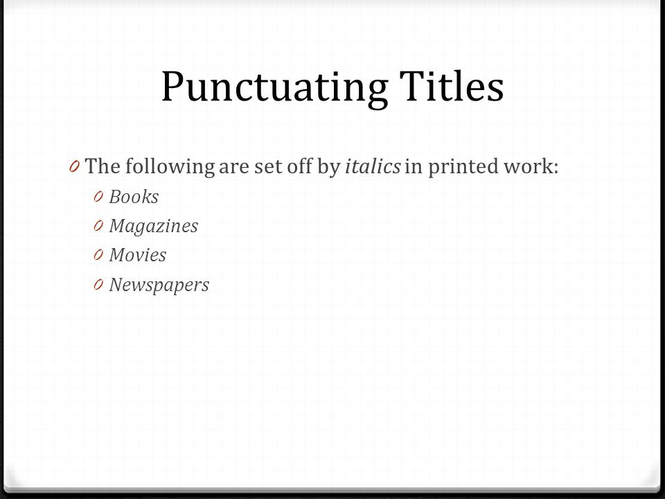 Punctuating Titles The following are set off by italics in printed work: Books. Magazines. Movies.